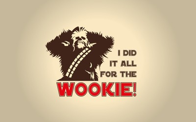 I did it all for the Wookie wallpaper