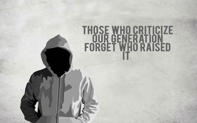 Those who criticize our generation forget who raised it wallpaper